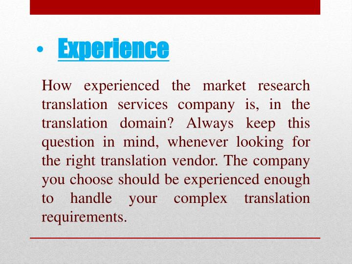 How experienced the market research translation services company is, in the translation domain? Always keep this question in mind, whenever looking for the right translation vendor. The company you choose should be experienced enough to handle your complex translation requirements.