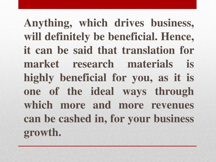 Anything, which drives business, will definitely be beneficial. Hence, it can be said that translation for market research materials is highly beneficial for you, as it is one of the ideal ways through which more and more revenues can be cashed in, for your business growth