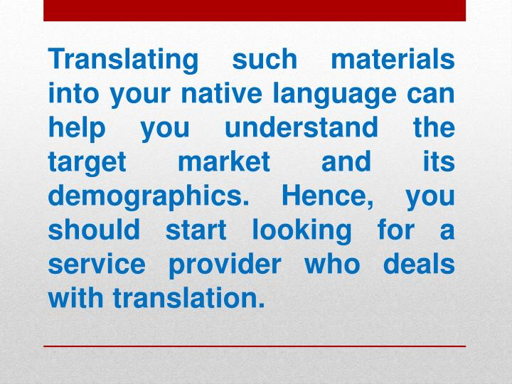 Translating such materials into your native language can help you understand the target market and its demographics. Hence, you should start looking for a service provider who deals with translation.