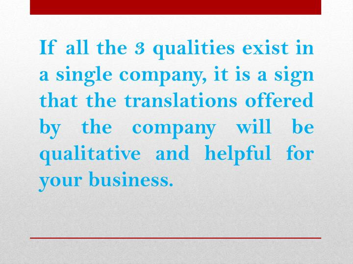 If all the 3 qualities exist in a single company, it is a sign that the translations offered by the company will be qualitative and helpful for your business.