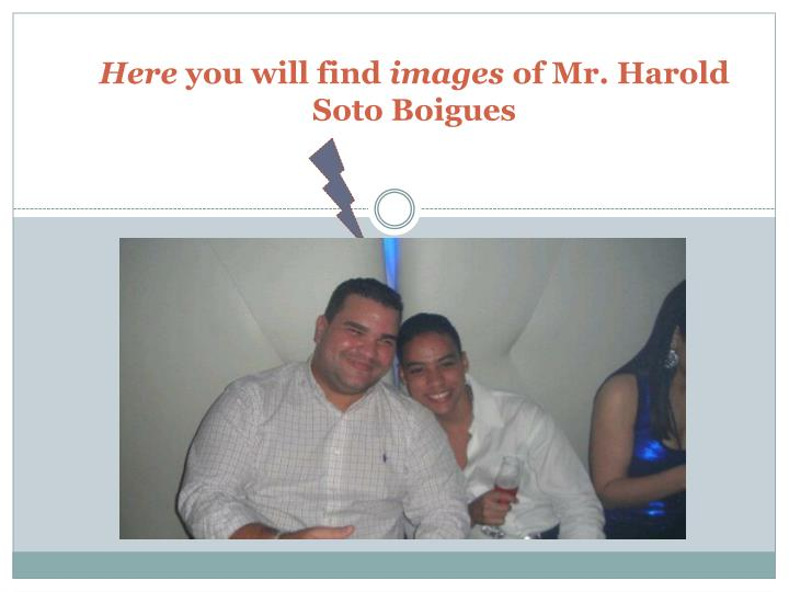 Here you will find images of mr harold soto boigues