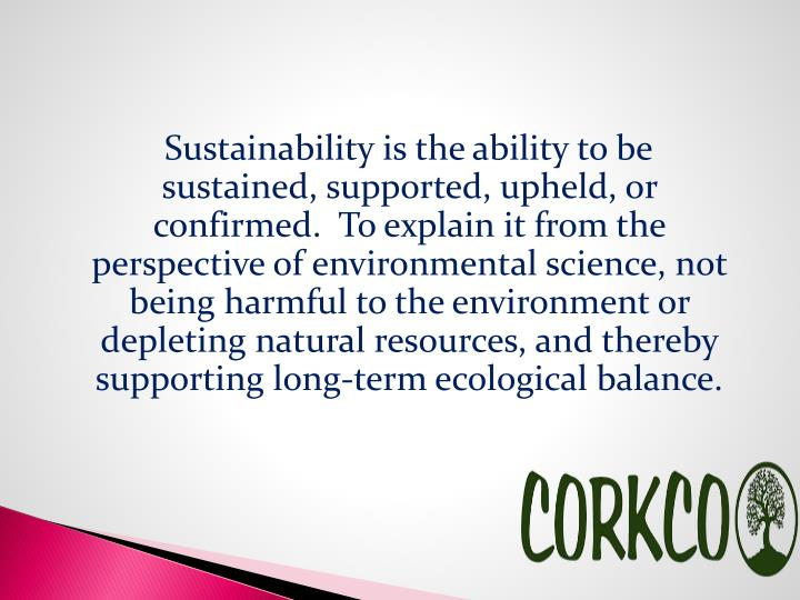 Sustainability is the ability to be sustained, supported, upheld, or confirmed. To explain it from the perspective of environmental science, not being harmful to the environment or depleting natural resources, and thereby supporting long-term ecological balance.
