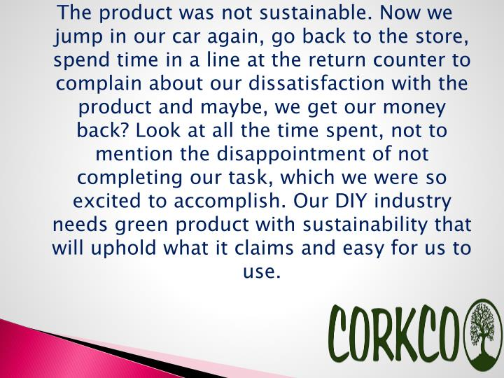 The product was not sustainable. Now we jump in our car again, go back to the store, spend time in a line at the return counter to complain about our dissatisfaction with the product and maybe, we get our money back? Look at all the time spent, not to mention the disappointment of not completing our task, which we were so excited to accomplish. Our DIY industry needs green product with sustainability that will uphold what it claims and easy for us to use.