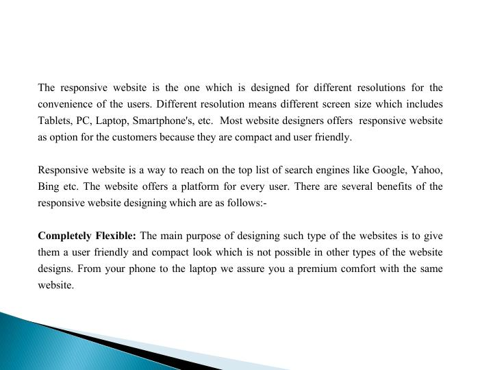 The responsive website is the one which is designed for different resolutions for the convenience of the users. Different resolution means different screen size which includes Tablets, PC, Laptop, Smartphone's, etc.  Most website designers offers  responsive website as option for the customers because they are compact and user friendly.