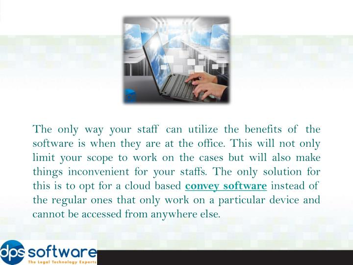The only way your staff can utilize the benefits of the software is when they are at the office. Thi...
