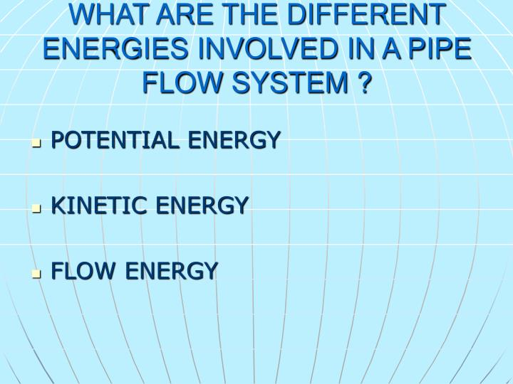 WHAT ARE THE DIFFERENT ENERGIES INVOLVED IN A PIPE FLOW SYSTEM ?