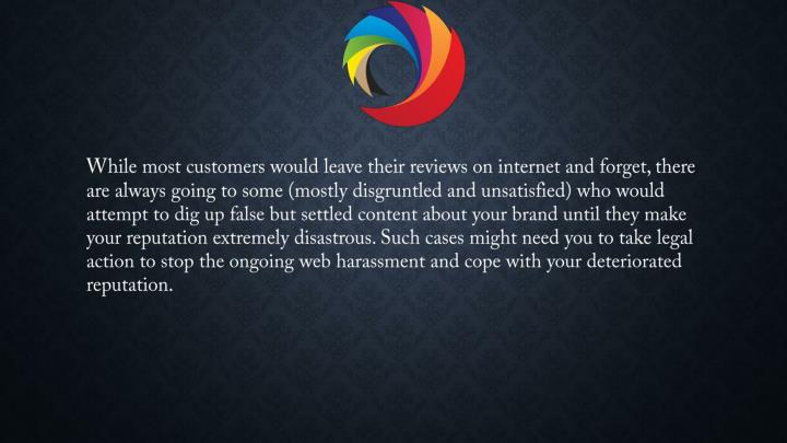 While most customers would leave their reviews on internet and forget, there are always going to some (mostly disgruntled and unsatisfied) who would attempt to dig up false but settled content about your brand until they make your reputation extremely disastrous. Such cases might need you to take legal action to stop the ongoing web harassment and cope with your deteriorated reputation.
