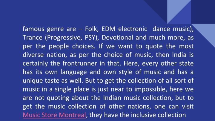 Famous genre are – Folk, EDM electronic  dance music), Trance (Progressive, PSY), Devotional and m...
