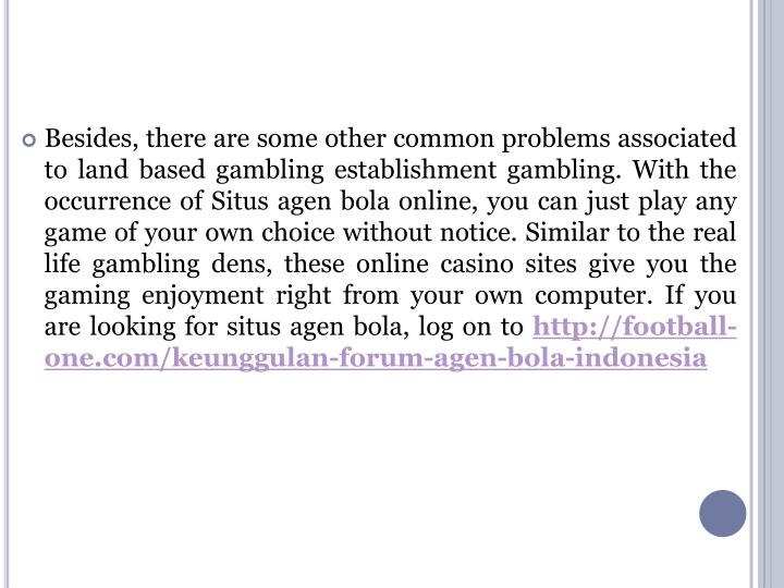Besides, there are some other common problems associated to land based gambling establishment gambling. With the occurrence of Situs agen bola online, you can just play any game of your own choice without notice. Similar to the real life gambling dens, these online casino sites give you the gaming enjoyment right from your own computer