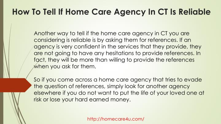 Another way to tell if the home care agency in CT you are considering is reliable is by asking them for references. If an agency is very confident in the services that they provide, they are not going to have any hesitations to provide references. In fact, they will be more than willing to provide the references when you ask for them.