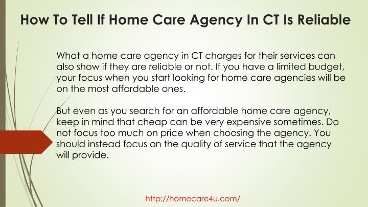 What a home care agency in CT charges for their services can also show if they are reliable or not. If you have a limited budget, your focus when you start looking for home care agencies will be on the most affordable ones.