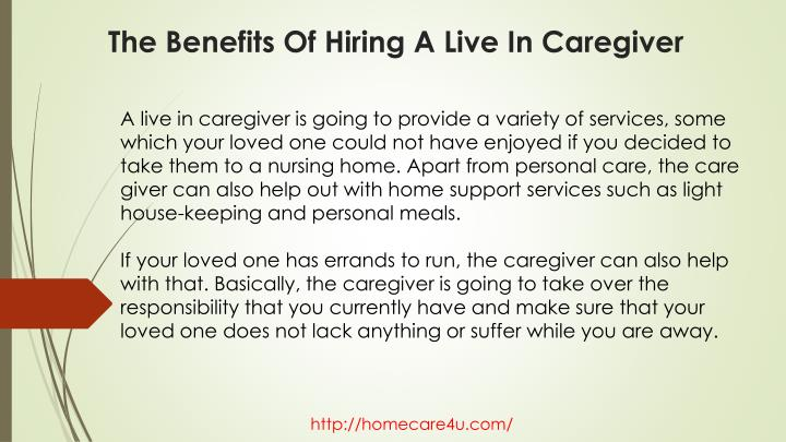 A live in caregiver is going to provide a variety of services, some which your loved one could not have enjoyed if you decided to take them to a nursing home. Apart from personal care, the care giver can also help out with home support services such as light house-keeping and personal meals.