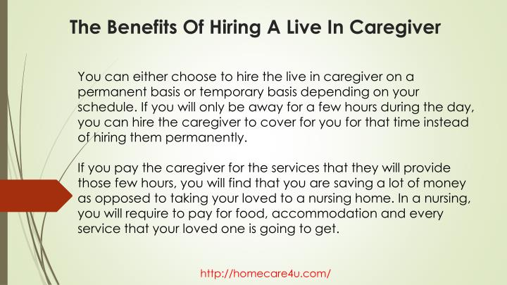 You can either choose to hire the live in caregiver on a permanent basis or temporary basis depending on your schedule. If you will only be away for a few hours during the day, you can hire the caregiver to cover for you for that time instead of hiring them permanently.