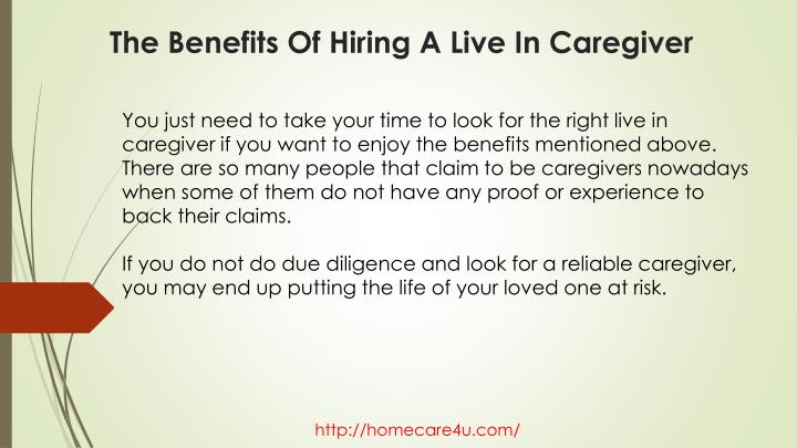 You just need to take your time to look for the right live in caregiver if you want to enjoy the benefits mentioned above. There are so many people that claim to be caregivers nowadays when some of them do not have any proof or experience to back their claims.