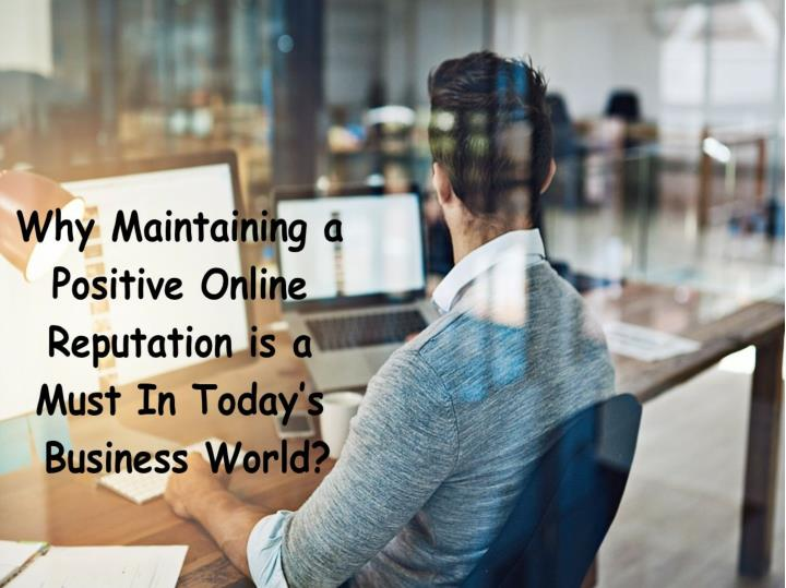 Why maintaining a positive online reputation is a must in today s business world