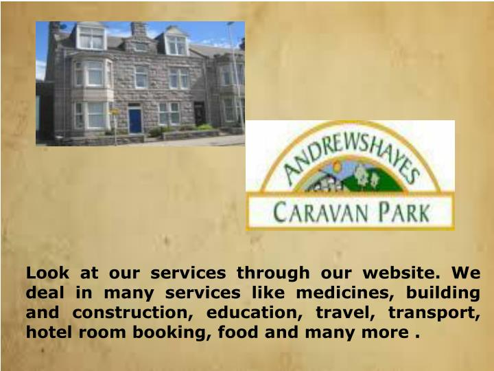 Look at our services through our website. We deal in many services like medicines, building and construction, education, travel, transport, hotel room booking, food and many more .