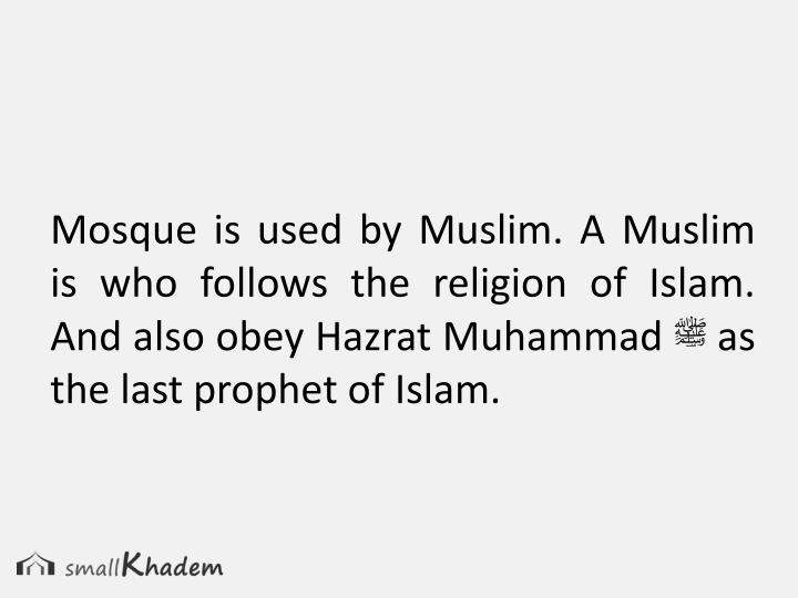 Mosque is used by Muslim. A Muslim