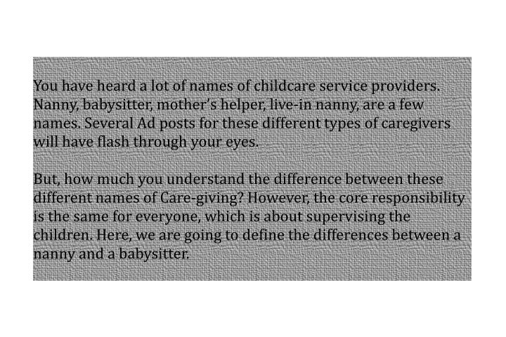 You have heard a lot of names of childcare service providers. Nanny, babysitter, mother's helper, ...