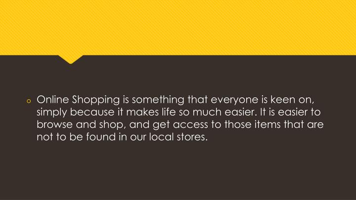 Online Shopping is something that everyone is keen on, simply because it makes life so much easier. It is easier to browse and shop, and get access to those items that are not to be found in our local stores.