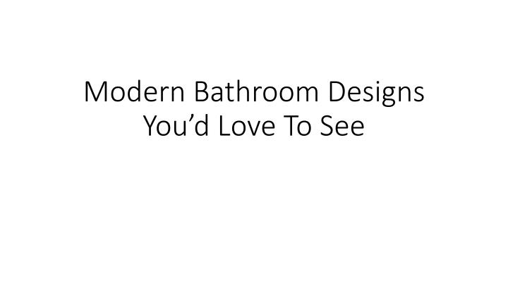 Modern Bathroom Designs You'd Love To See
