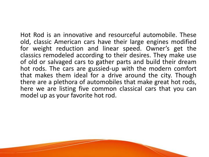 Hot Rod is an innovative and resourceful automobile. These old, classic American cars have their lar...