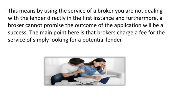This means by using the service of a broker you are not dealing with the lender directly in the first instance and furthermore, a broker cannot promise the outcome of the application will be a success. The main point here is that brokers charge a fee for the service of simply looking for a potential lender.