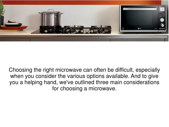 Choosing the right microwave can often be difficult, especially when you consider the various options available. And to give you a helping hand, we've outlined three main considerations for choosing a microwave.