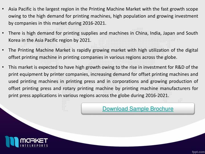 Asia Pacific is the largest region in the Printing Machine Market with the fast growth scope owing to the high demand for printing machines, high population and growing investment by companies in this market during 2016-2021.