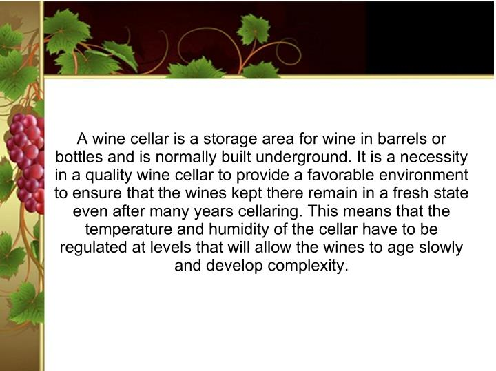A wine cellar is a storage area for wine in barrels or