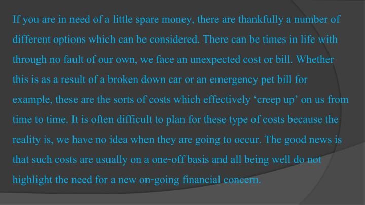 If you are in need of a little spare money, there are thankfully a number of different options which can be considered. There can be times in life with through no fault of our own, we face an unexpected cost or bill. Whether this is as a result of a broken down car or an emergency pet bill for example, these are the sorts of costs which effectively 'creep up' on us from time to time. It is often difficult to plan for these type of costs because the reality is, we have no idea when they are going to occur. The good news is that such costs are usually on a one-off basis and all being well do not highlight the need for a new on-going financial concern.