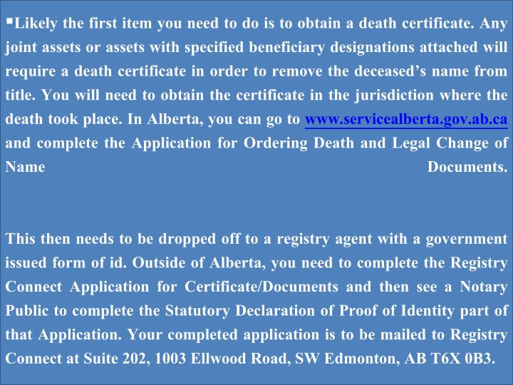 Likely the first item you need to do is to obtain a death certificate. Any joint assets or assets wi...