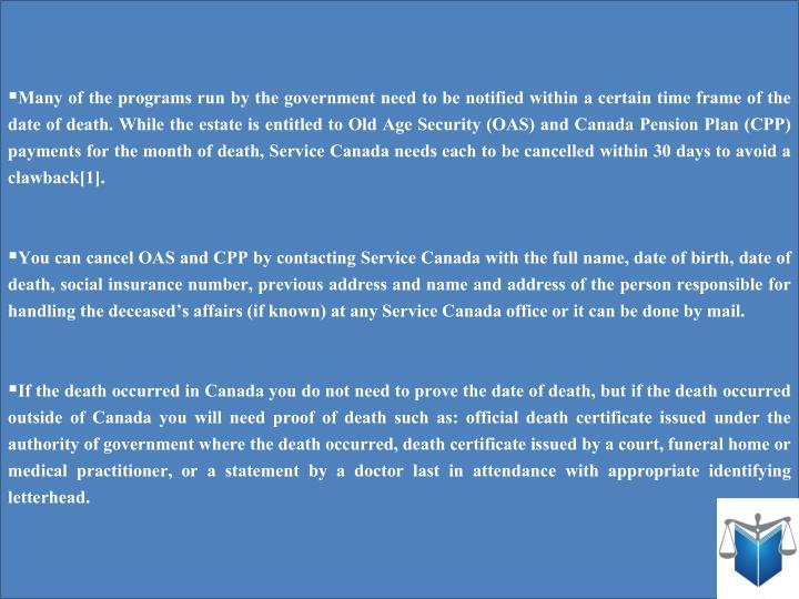 Many of the programs run by the government need to be notified within a certain time frame of the date of death. While the estate is entitled to Old Age Security (OAS) and Canada Pension Plan (CPP) payments for the month of death, Service Canada needs each to be cancelled within 30 days to avoid a