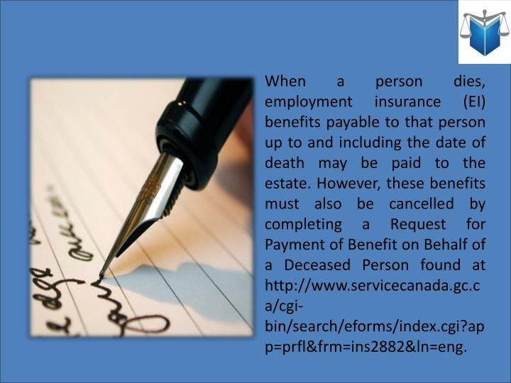 When a person dies, employment insurance (EI) benefits payable to that person up to and including the date of death may be paid to the estate. However, these benefits must also be cancelled by completing a Request for Payment of Benefit on Behalf of a Deceased Person found at http://www.servicecanada.gc.ca/cgi-bin/search/eforms/index.cgi?app=prfl&frm=ins2882&ln=eng.
