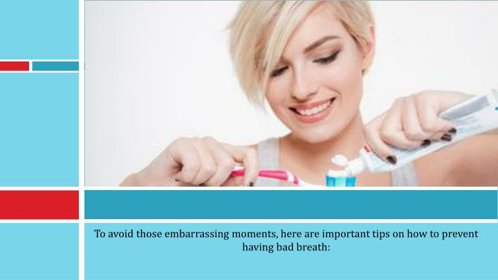 To avoid those embarrassing moments, here are important tips on how to prevent having bad breath: