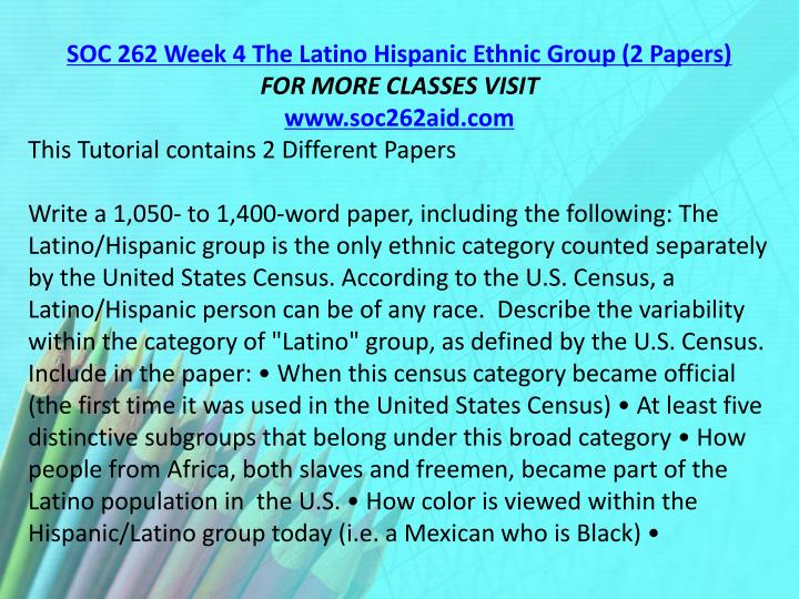 SOC 262 Week 4 The Latino Hispanic Ethnic Group (2 Papers)