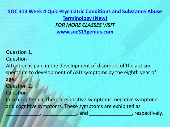 SOC 313 Week 4 Quiz Psychiatric Conditions and Substance Abuse Terminology (New)