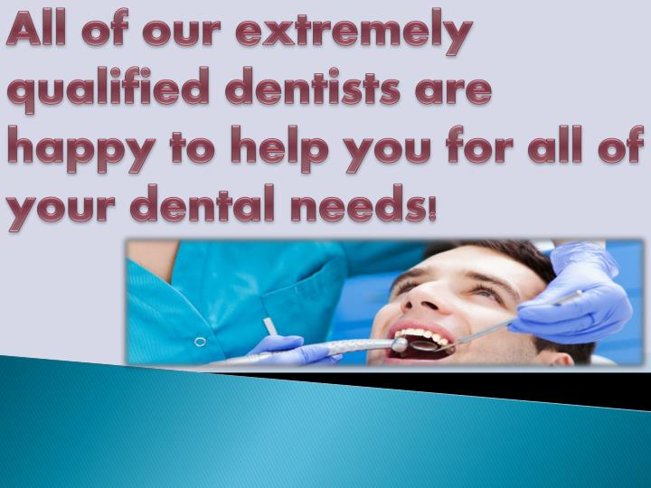All of our extremely qualified dentists are happy to help you for all of your dental needs!