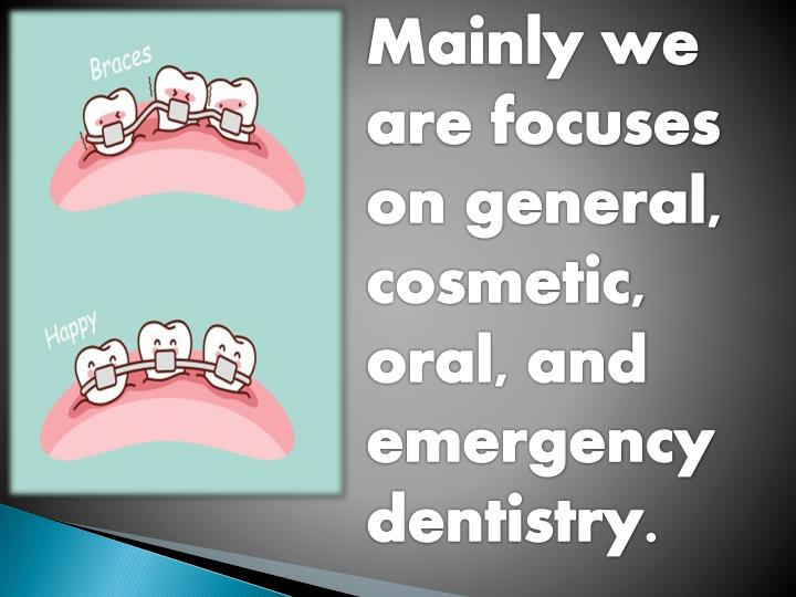 Mainly we are focuses on general, cosmetic, oral, and emergency dentistry.