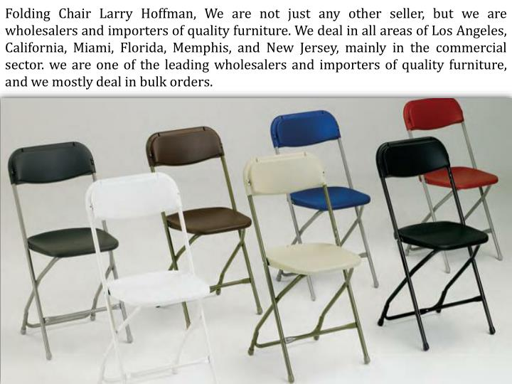 Folding Chair Larry Hoffman, We are not just any other seller, but we are wholesalers and importers of quality furniture. We deal in all areas of Los Angeles,