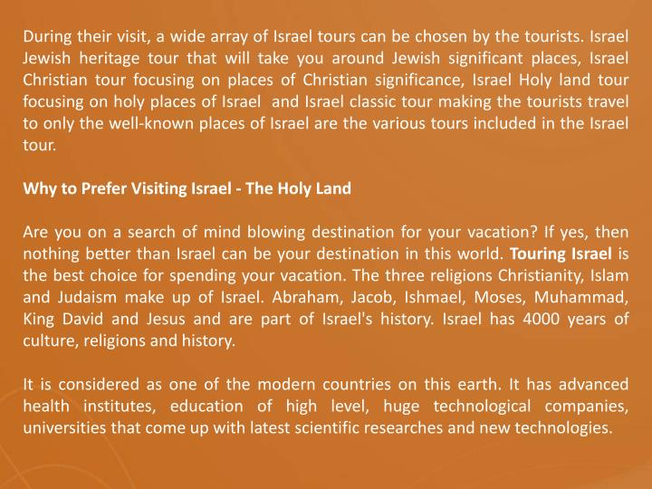 During their visit, a wide array of Israel tours can be chosen by the tourists. Israel Jewish heritage tour that will take you around Jewish significant places, Israel Christian tour focusing on places of Christian significance, Israel Holy land tour focusing on holy places of Israel  and Israel classic tour making the tourists travel  to only the well-known places of Israel are the various tours included in the Israel tour.