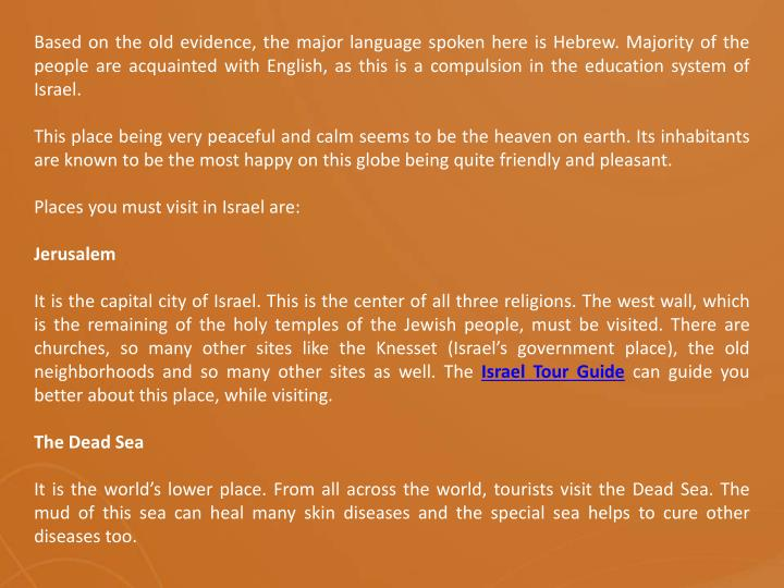 Based on the old evidence, the major language spoken here is Hebrew. Majority of the people are acquainted with English, as this is a compulsion in the education system of Israel.