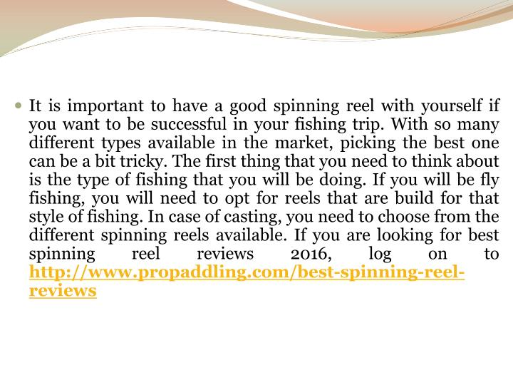 It is important to have a good spinning reel with yourself if you want to be successful in your fishing trip. With so many different types available in the market, picking the best one can be a bit tricky. The first thing that you need to think about is the type of fishing that you will be doing. If you will be fly fishing, you will need to opt for reels that are build for that style of fishing. In case of casting, you need to choose from the different spinning reels available