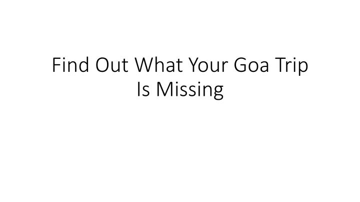 Find out what your goa trip is missing