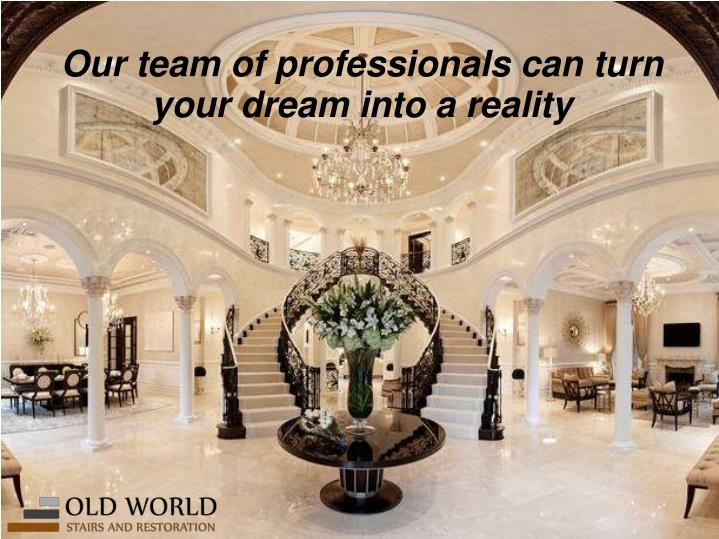 Our team of professionals can turn your dream into a reality