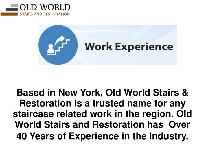 Based in New York, Old World Stairs & Restoration is a trusted name for any staircase related work in the region. Old World Stairs and Restoration has  Over 40 Years of Experience in the Industry.