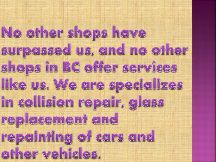 No other shops have surpassed us, and no other shops in BC offer services like us. We are specializes in collision repair, glass replacement and repainting of cars and other vehicles.