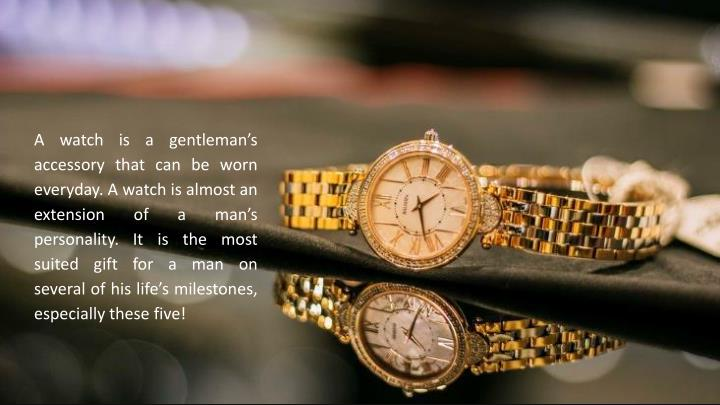 A watch is a gentleman's accessory that can be worn everyday. A watch is almost an extension of a man's personality. It is the most suited gift for a man on several of his life's milestones, especially these five!