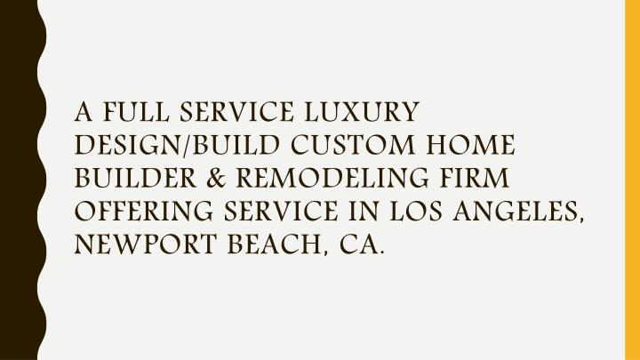 A full service luxury design/build custom Home Builder & Remodeling firm offering service in Los Angeles, Newport Beach, CA.