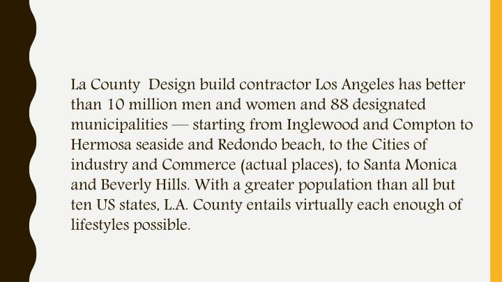 La County  Design build contractor Los Angeles has better than 10 million men and women and 88 designated municipalities — starting from Inglewood and Compton to Hermosa seaside and Redondo beach, to the Cities of industry and Commerce (actual places), to Santa Monica and Beverly Hills. With a greater population than all but ten US states, L.A. County entails virtually each enough of lifestyles possible.