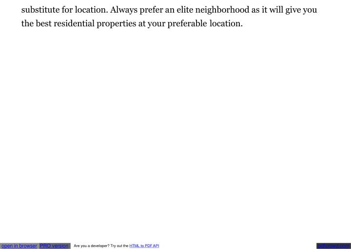 Substitute for location. Always prefer an elite neighborhood as it will give you  the best residenti...